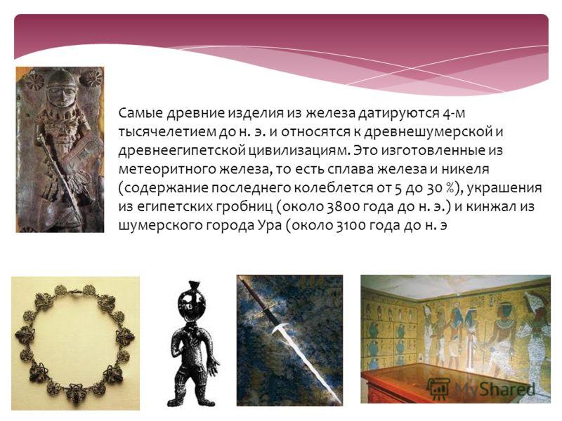 Самые древние изделия из железа датируются 4-м тысячелетием до н. э. и относятся к древнешумерской и древнеегипетской цивилизациям. Это изготовленные из метеоритного железа, то есть сплава железа и никеля (содержание последнего колеблется от 5 до 30