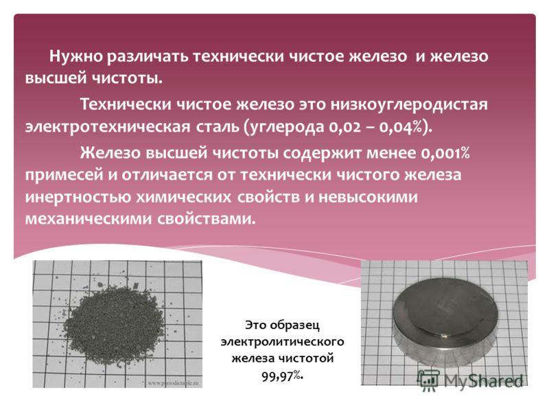 Нужно различать технически чистое железо и железо высшей чистоты. Технически чистое железо это низкоуглеродистая электротехническая сталь (углерода 0,02 – 0,04%). Железо высшей чистоты содержит менее 0,001% примесей и отличается от технически чистого