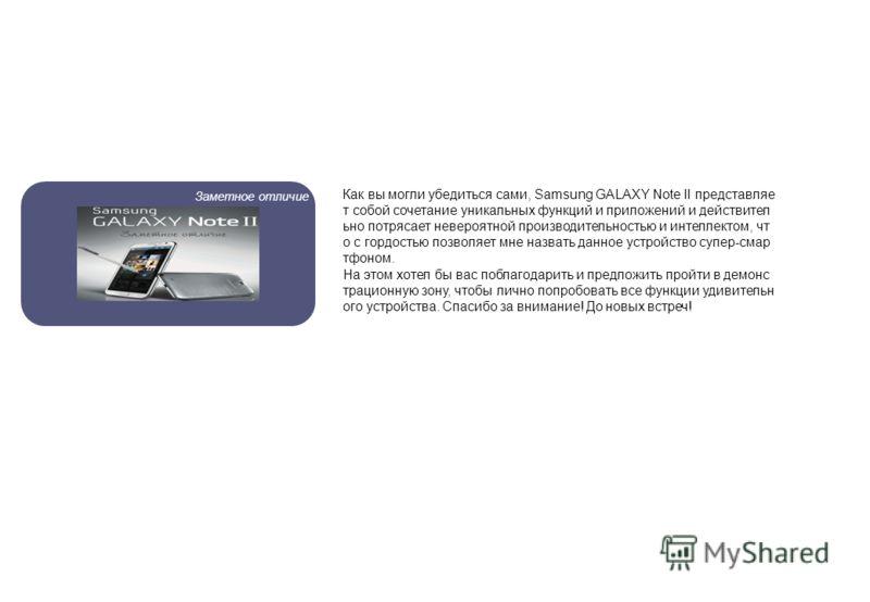 Заметное отличие Как вы могли убедиться сами, Samsung GALAXY Note II представляе т собой сочетание уникальных функций и приложений и действител ьно потрясает невероятной производительностью и интеллектом, чт о с гордостью позволяет мне назвать данное
