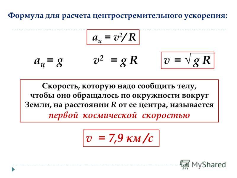 a ц = v 2 / R Формула для расчета центростремительного ускорения: a ц = gv 2 = g R v = g R Скорость, которую надо сообщить телу, чтобы оно обращалось по окружности вокруг Земли, на расстоянии R от ее центра, называется первой космической скоростью v