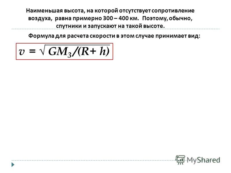 v = GМ 3 /(R+ h) Наименьшая высота, на которой отсутствует сопротивление воздуха, равна примерно 300 – 400 км. Поэтому, обычно, спутники и запускают на такой высоте. Формула для расчета скорости в этом случае принимает вид :