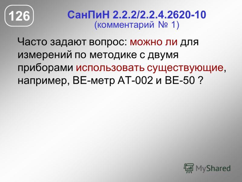СанПиН 2.2.2/2.2.4.2620-10 (комментарий 1) Часто задают вопрос: можно ли для измерений по методике с двумя приборами использовать существующие, например, ВЕ-метр АТ-002 и ВЕ-50 ? 126