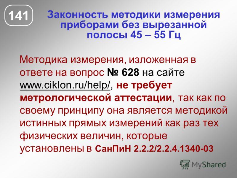 Законность методики измерения приборами без вырезанной полосы 45 – 55 Гц 141 Методика измерения, изложенная в ответе на вопрос 628 на сайте www.ciklon.ru/help/, не требует метрологической аттестации, так как по своему принципу она является методикой