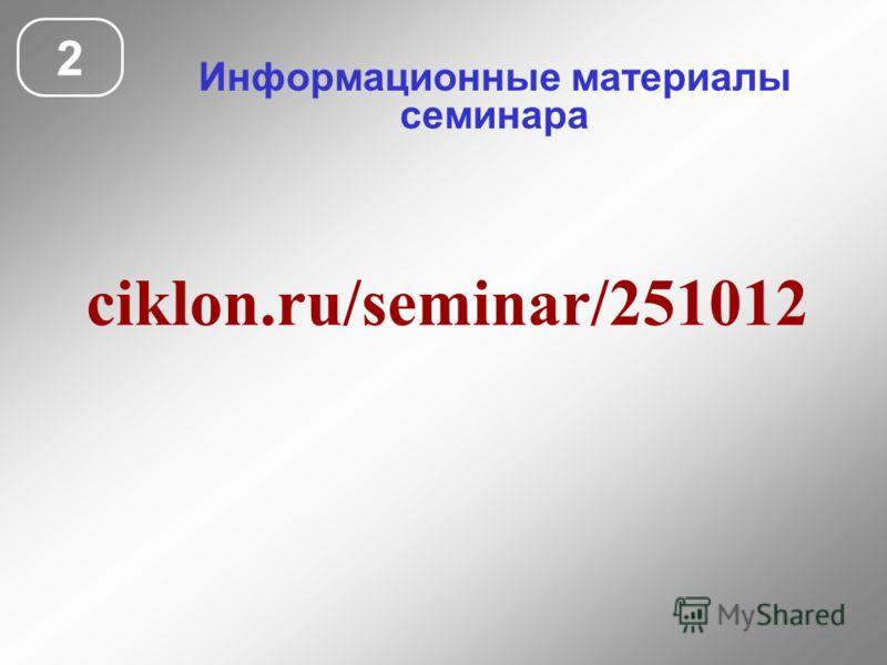 Информационные материалы семинара 2 ciklon.ru/seminar/251012