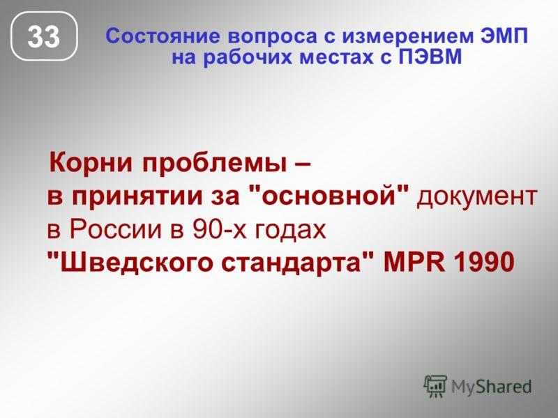 Состояние вопроса с измерением ЭМП на рабочих местах с ПЭВМ 33 Корни проблемы – в принятии за основной документ в России в 90-х годах Шведского стандарта MPR 1990