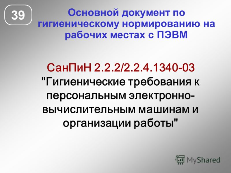 Основной документ по гигиеническому нормированию на рабочих местах с ПЭВМ 39 СанПиН 2.2.2/2.2.4.1340-03 Гигиенические требования к персональным электронно- вычислительным машинам и организации работы