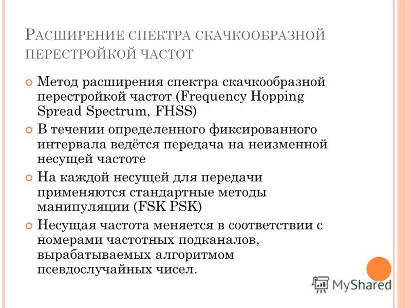 Метод расширения спектра скачкообразной перестройкой частот (Frequency Hopping Spread Spectrum, FHSS) В течении определенного фиксированного интервала ведётся передача на неизменной несущей частоте На каждой несущей для передачи применяются стандартн