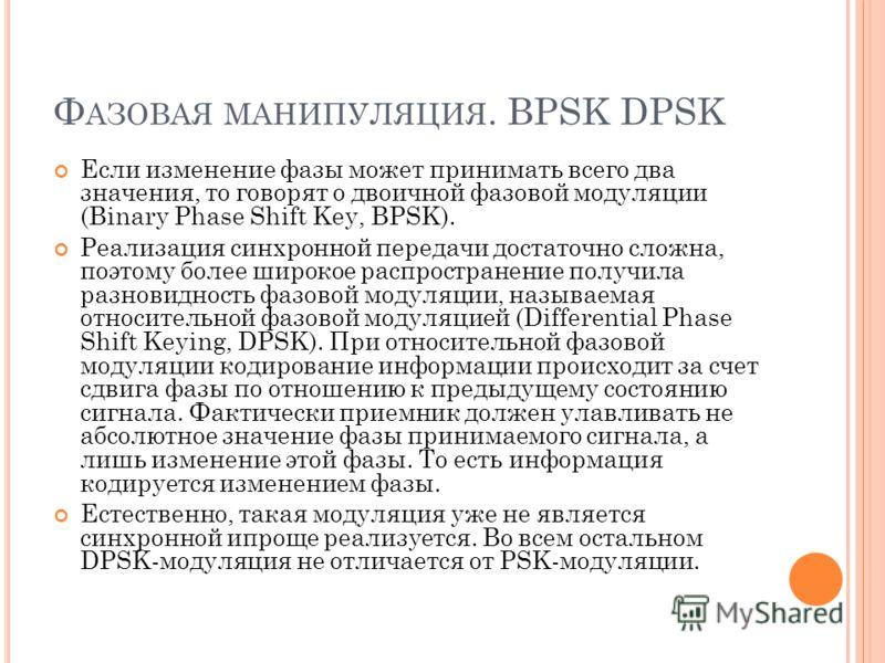 Ф АЗОВАЯ МАНИПУЛЯЦИЯ. BPSK DPSK Если изменение фазы может принимать всего два значения, то говорят о двоичной фазовой модуляции (Binary Phase Shift Key, BPSK). Реализация синхронной передачи достаточно сложна, поэтому более широкое распространение по