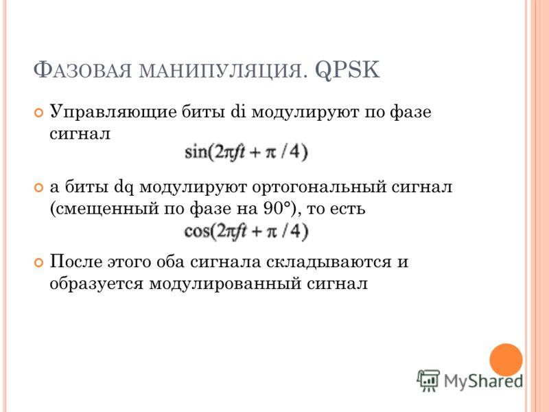 Ф АЗОВАЯ МАНИПУЛЯЦИЯ. QPSK Управляющие биты di модулируют по фазе сигнал а биты dq модулируют ортогональный сигнал (смещенный по фазе на 90°), то есть После этого оба сигнала складываются и образуется модулированный сигнал