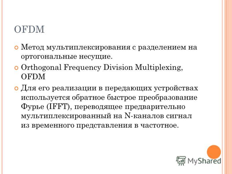 OFDM Метод мультиплексирования с разделением на ортогональные несущие. Orthogonal Frequency Division Multiplexing, OFDM Для его реализации в передающих устройствах используется обратное быстрое преобразование Фурье (IFFT), переводящее предварительно