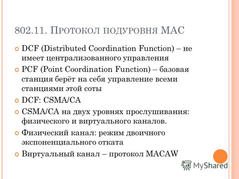 802.11. П РОТОКОЛ ПОДУРОВНЯ MAC DCF (Distributed Coordination Function) – не имеет централизованного управления PCF (Point Coordination Function) – базовая станция берёт на себя управление всеми станциями этой соты DCF: CSMA/CA CSMA/CA на двух уровня