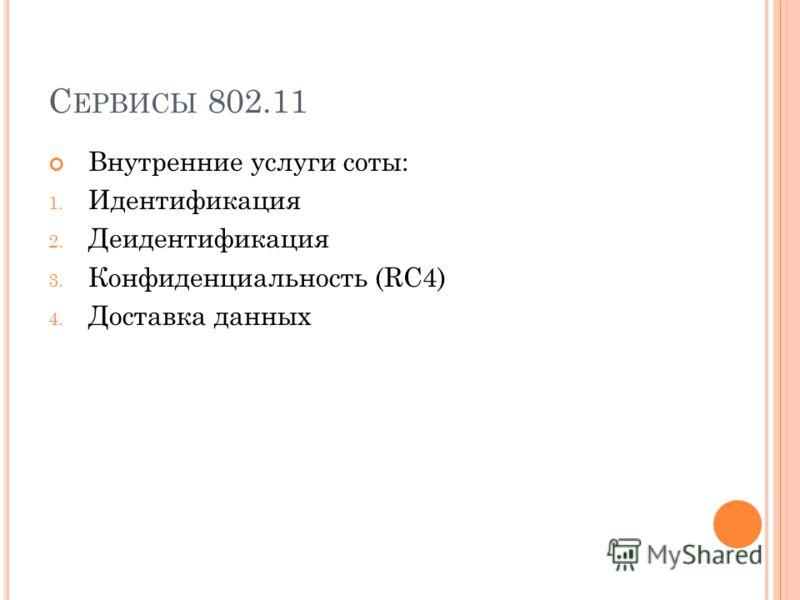 С ЕРВИСЫ 802.11 Внутренние услуги соты: 1. Идентификация 2. Деидентификация 3. Конфиденциальность (RC4) 4. Доставка данных