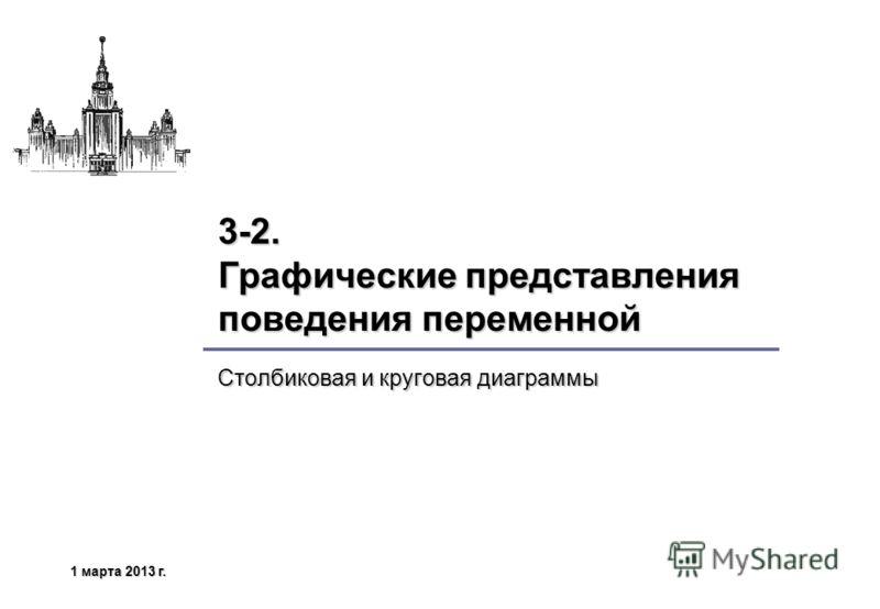 1 марта 2013 г.1 марта 2013 г.1 марта 2013 г.1 марта 2013 г. 3-2. Графические представления поведения переменной Столбиковая и круговая диаграммы