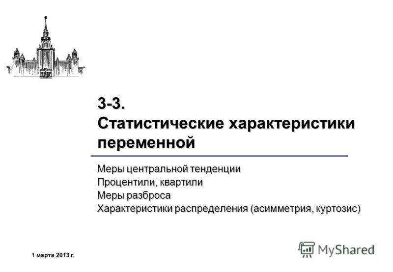 1 марта 2013 г.1 марта 2013 г.1 марта 2013 г.1 марта 2013 г. 3-3. Статистические характеристики переменной Меры центральной тенденции Процентили, квартили Меры разброса Характеристики распределения (асимметрия, куртозис)