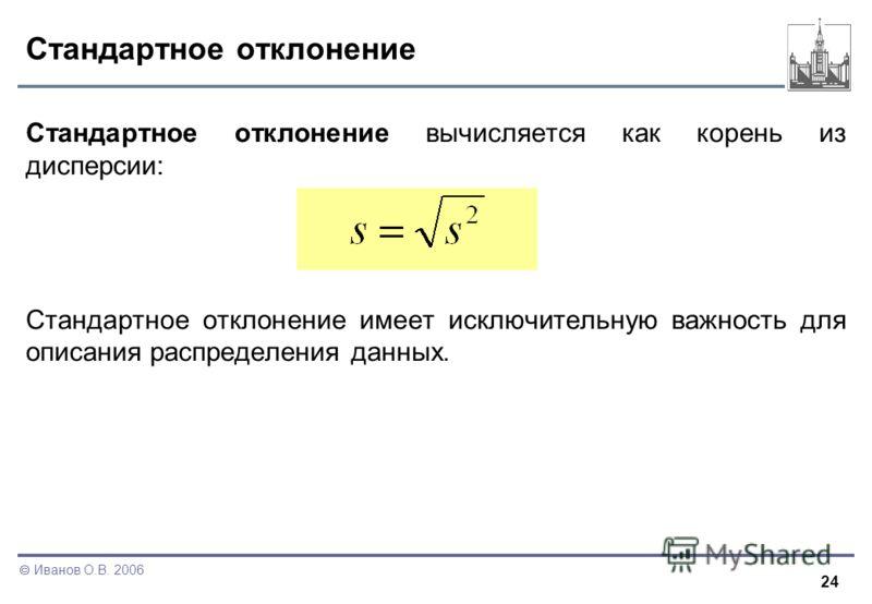 24 Иванов О.В. 2006 Стандартное отклонение Стандартное отклонение вычисляется как корень из дисперсии: Стандартное отклонение имеет исключительную важность для описания распределения данных.