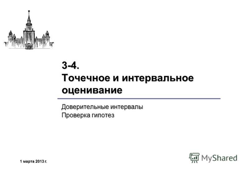 1 марта 2013 г.1 марта 2013 г.1 марта 2013 г.1 марта 2013 г. 3-4. Точечное и интервальное оценивание Доверительные интервалы Проверка гипотез