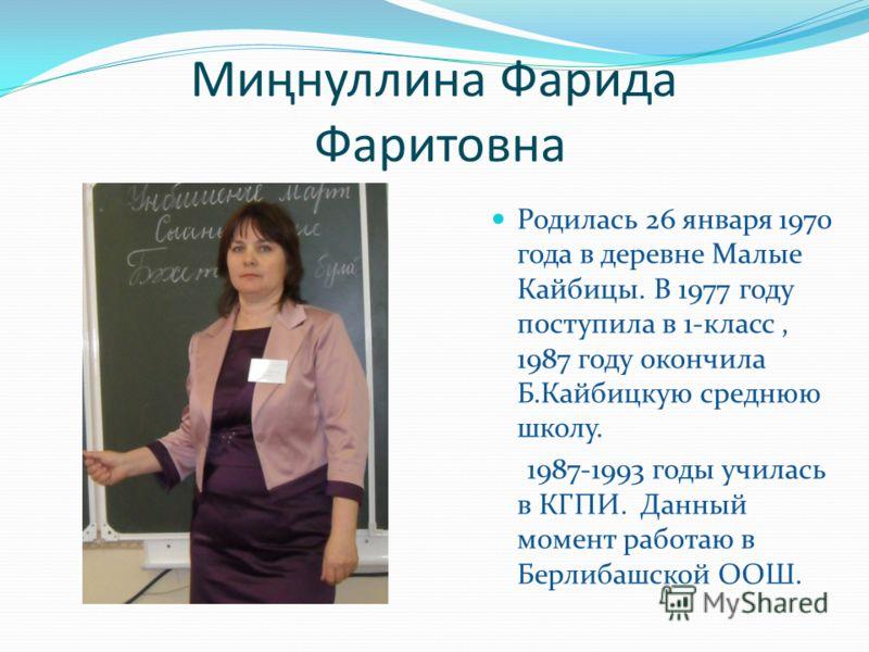 Миңнуллина Фарида Фаритовна Родилась 26 января 1970 года в деревне Малые Кайбицы. В 1977 году поступила в 1-класс, 1987 году окончила Б.Кайбицкую среднюю школу. 1987-1993 годы училась в КГПИ. Данный момент работаю в Берлибашской ООШ.