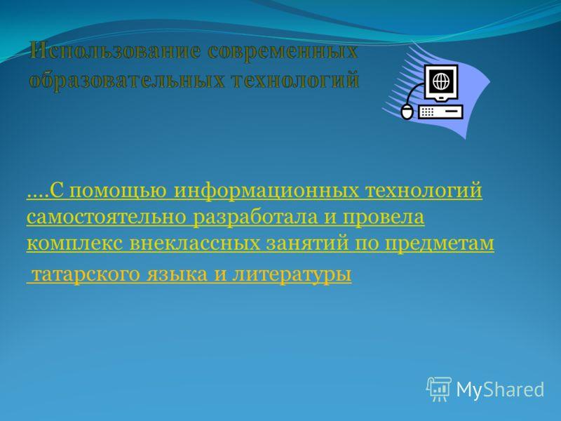 ….С помощью информационных технологий самостоятельно разработала и провела комплекс внеклассных занятий по предметам татарского языка и литературы