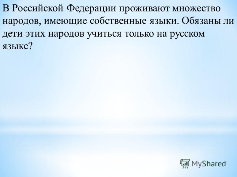 В Российской Федерации проживают множество народов, имеющие собственные языки. Обязаны ли дети этих народов учиться только на русском языке?