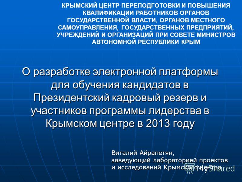 О разработке электронной платформы для обучения кандидатов в Президентский кадровый резерв и участников программы лидерства в Крымском центре в 2013 году КРЫМСКИЙ ЦЕНТР ПЕРЕПОДГОТОВКИ И ПОВЫШЕНИЯ КВАЛИФИКАЦИИ РАБОТНИКОВ ОРГАНОВ ГОСУДАРСТВЕННОЙ ВЛАСТИ