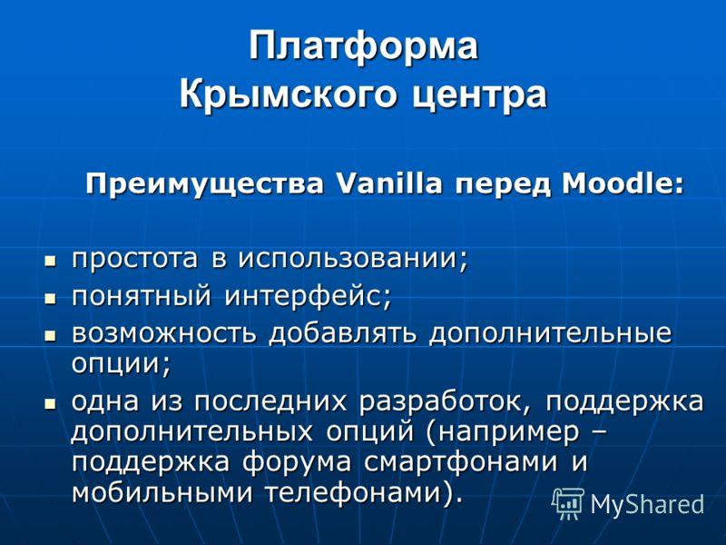 Платформа Крымского центра Преимущества Vanilla перед Moodle: Преимущества Vanilla перед Moodle: простота в использовании; простота в использовании; понятный интерфейс; понятный интерфейс; возможность добавлять дополнительные опции; возможность добав
