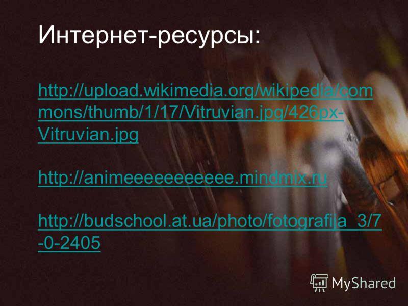Интернет-ресурсы: http://upload.wikimedia.org/wikipedia/com mons/thumb/1/17/Vitruvian.jpg/426px- Vitruvian.jpg http://animeeeeeeeeeee.mindmix.ru http://budschool.at.ua/photo/fotografija_3/7 -0-2405 http://upload.wikimedia.org/wikipedia/com mons/thumb
