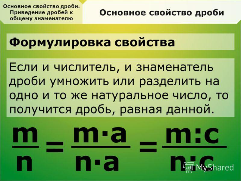 Основное свойство дроби. Приведение дробей к общему знаменателю Основное свойство дроби Формулировка свойства Е сли и числитель, и знаменатель дроби умножить или разделить на одно и то же натуральное число, то получится дробь, равная данной. m n = m·