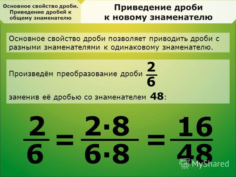 Основное свойство дроби. Приведение дробей к общему знаменателю Приведение дроби к новому знаменателю 2 6 = 2·8 6·8 = 16 48 Основное свойство дроби позволяет приводить дроби с разными знаменателями к одинаковому знаменателю. Произведём преобразование