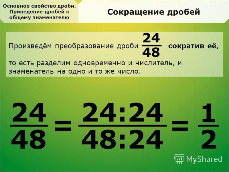Основное свойство дроби. Приведение дробей к общему знаменателю Сокращение дробей 2424 48 = 24:24 48:24 = 1 2 Произведём преобразование дроби сократив её, то есть разделим одновременно и числитель, и знаменатель на одно и то же число. 24 48