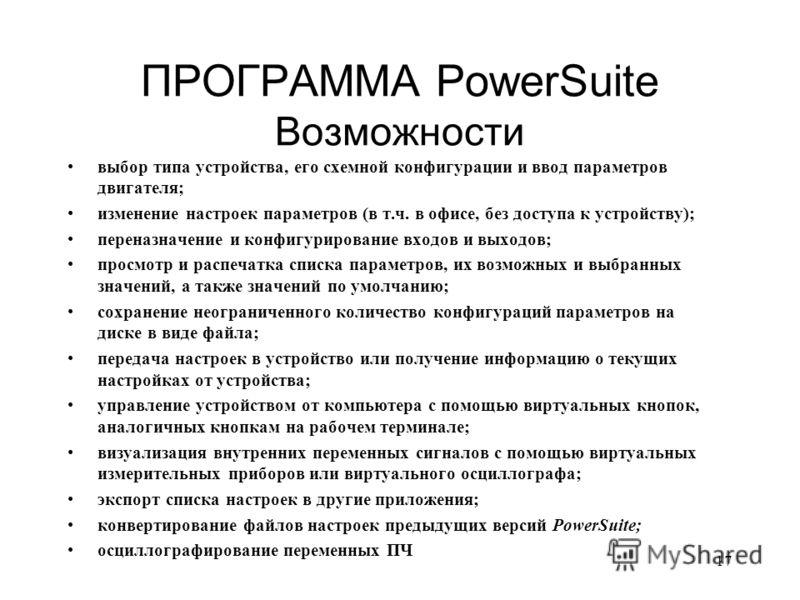 17 ПРОГРАММА PowerSuite Возможности выбор типа устройства, его схемной конфигурации и ввод параметров двигателя; изменение настроек параметров (в т.ч. в офисе, без доступа к устройству); переназначение и конфигурирование входов и выходов; просмотр и