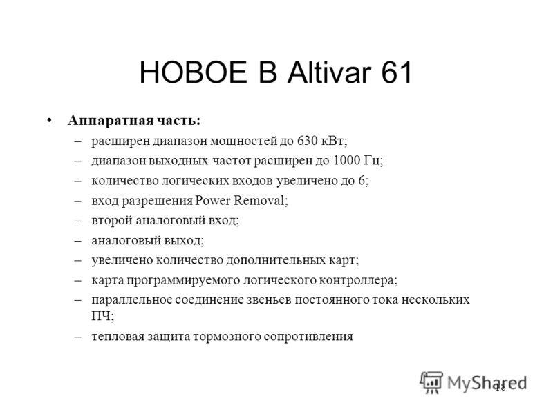18 НОВОЕ В Altivar 61 Аппаратная часть: –расширен диапазон мощностей до 630 кВт; –диапазон выходных частот расширен до 1000 Гц; –количество логических входов увеличено до 6; –вход разрешения Power Removal; –второй аналоговый вход; –аналоговый выход;