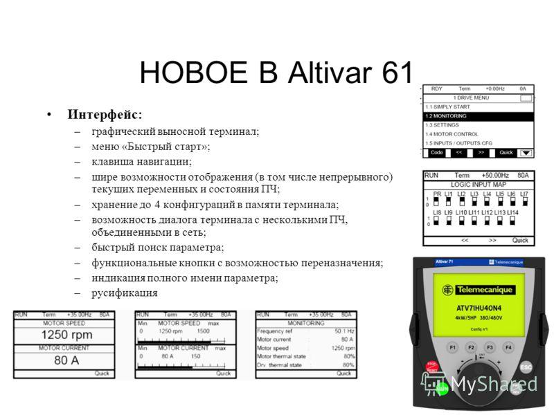 19 НОВОЕ В Altivar 61 Интерфейс: –графический выносной терминал; –меню «Быстрый старт»; –клавиша навигации; –шире возможности отображения (в том числе непрерывного) текущих переменных и состояния ПЧ; –хранение до 4 конфигураций в памяти терминала; –в