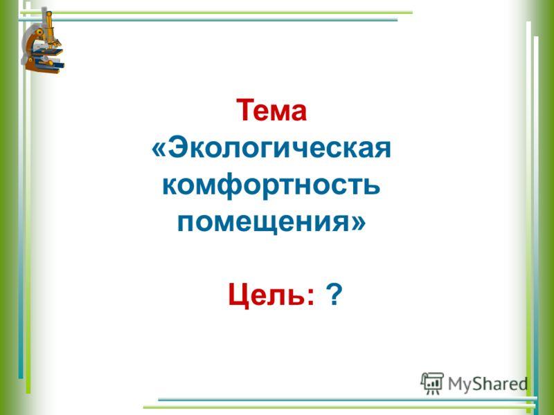 Тема «Экологическая комфортность помещения» Цель: ?