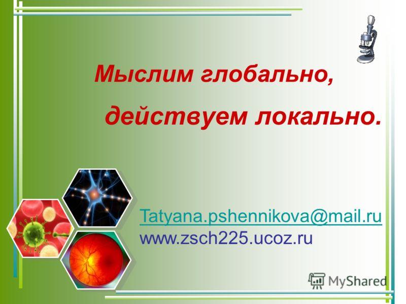 Мыслим глобально, действуем локально. Tatyana.pshennikova@mail.ru www.zsch225.ucoz.ru