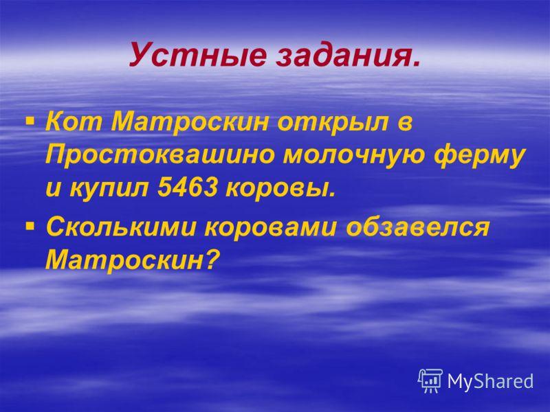 Устные задания. Кот Матроскин открыл в Простоквашино молочную ферму и купил 5463 коровы. Сколькими коровами обзавелся Матроскин?