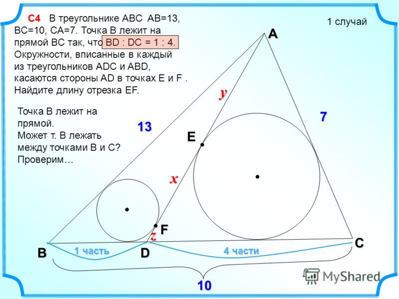 F С4 С4 В треугольнике ABC AB=13, BC=10, CA=7. Точка B лежит на прямой BC так, что BD : DC = 1 : 4. Окружности, вписанные в каждый из треугольников ADC и ABD, касаются стороны AD в точках E и F. Найдите длину отрезка EF. 1 случай A C B D E x y z 7 13
