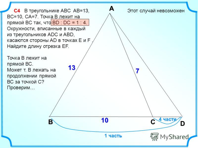 С4 С4 В треугольнике ABC AB=13, BC=10, CA=7. Точка B лежит на прямой BC так, что BD : DC = 1 : 4. Окружности, вписанные в каждый из треугольников ADC и ABD, касаются стороны AD в точках E и F. Найдите длину отрезка EF. Этот случай невозможен A CB D 7