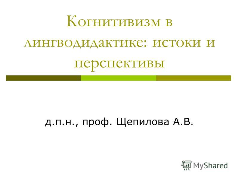 Когнитивизм в лингводидактике: истоки и перспективы д.п.н., проф. Щепилова А.В.