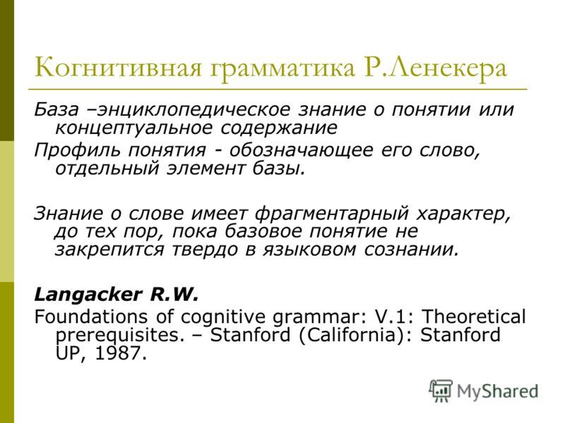 Когнитивная грамматика Р.Ленекера База –энциклопедическое знание о понятии или концептуальное содержание Профиль понятия - обозначающее его слово, отдельный элемент базы. Знание о слове имеет фрагментарный характер, до тех пор, пока базовое понятие н