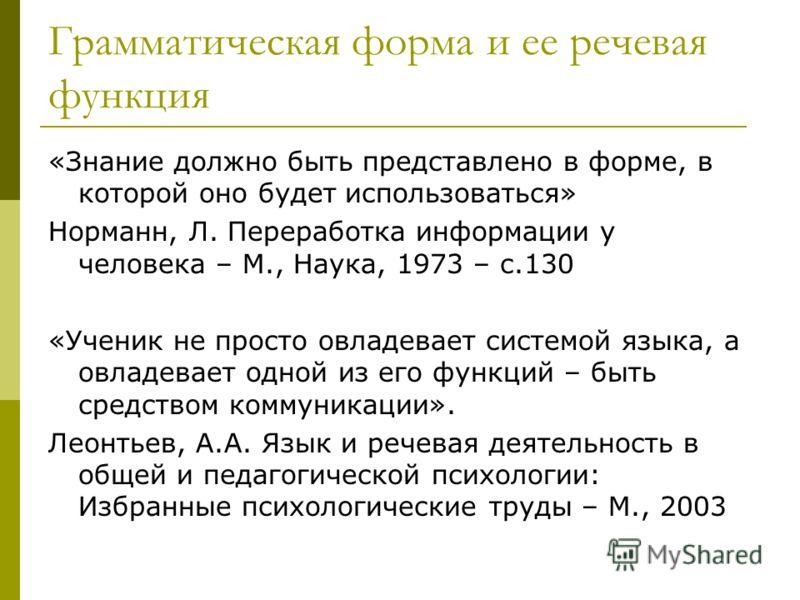 Грамматическая форма и ее речевая функция «Знание должно быть представлено в форме, в которой оно будет использоваться» Норманн, Л. Переработка информации у человека – М., Наука, 1973 – с.130 «Ученик не просто овладевает системой языка, а овладевает