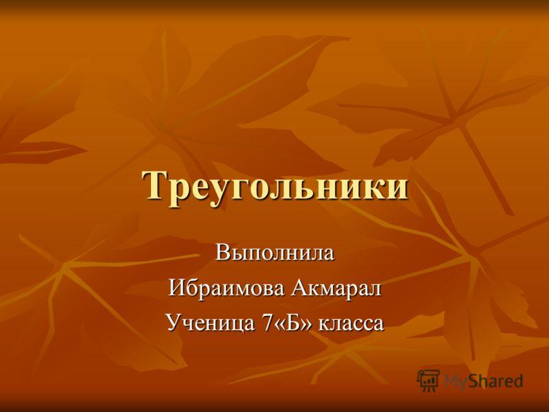 Треугольники Треугольники Выполнила Ибраимова Акмарал Ученица 7«Б» класса