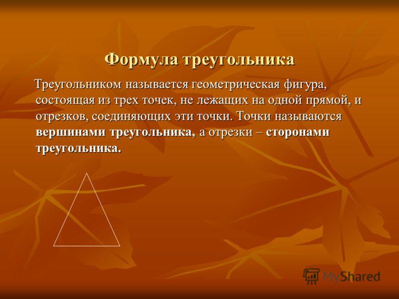 Формула треугольника Треугольником называется геометрическая фигура, состоящая из трех точек, не лежащих на одной прямой, и отрезков, соединяющих эти точки. Точки называются вершинами треугольника, а отрезки – сторонами треугольника. Треугольником на