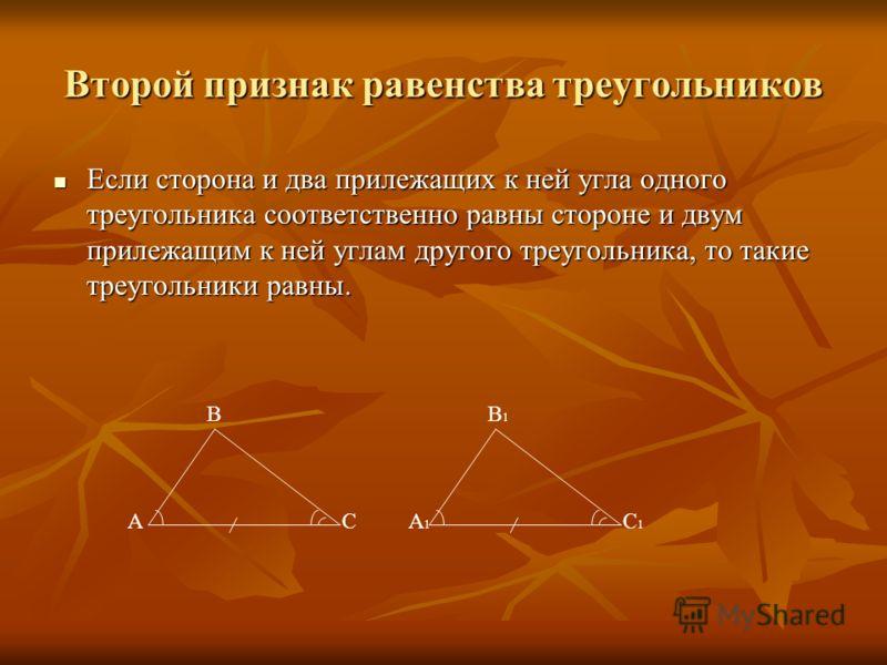 Второй признак равенства треугольников Если сторона и два прилежащих к ней угла одного треугольника соответственно равны стороне и двум прилежащим к ней углам другого треугольника, то такие треугольники равны. Если сторона и два прилежащих к ней угла
