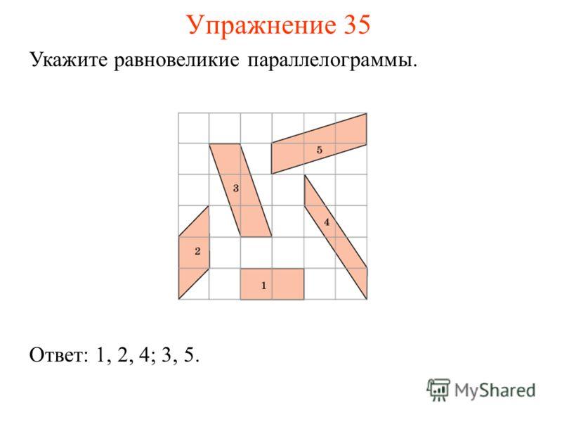 Упражнение 35 Укажите равновеликие параллелограммы. Ответ: 1, 2, 4; 3, 5.