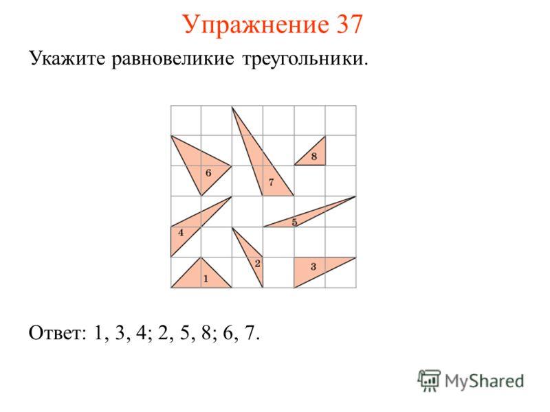 Упражнение 37 Укажите равновеликие треугольники. Ответ: 1, 3, 4; 2, 5, 8; 6, 7.