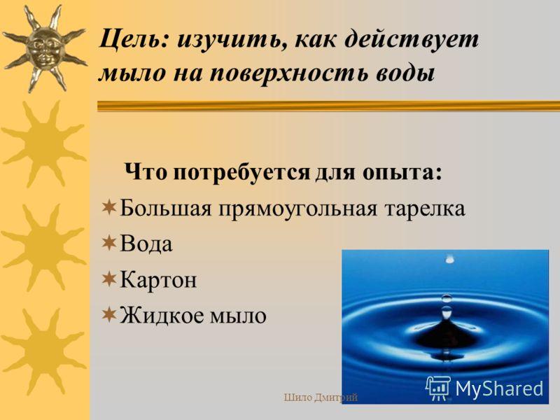 Цель: изучить, как действует мыло на поверхность воды Что потребуется для опыта: Большая прямоугольная тарелка Вода Картон Жидкое мыло Шило Дмитрий