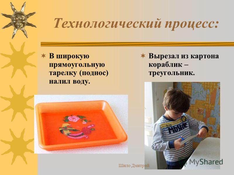 Технологический процесс: В широкую прямоугольную тарелку (поднос) налил воду. Вырезал из картона кораблик – треугольник. Шило Дмитрий