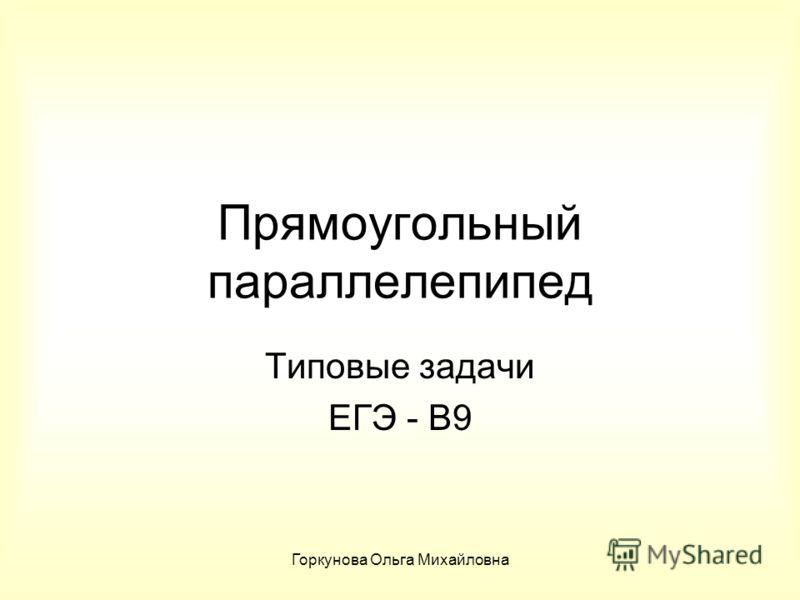 Горкунова Ольга Михайловна Прямоугольный параллелепипед Типовые задачи ЕГЭ - В9