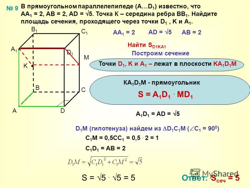 В прямоугольном параллелепипеде (А…D 1 ) известно, что АА 1 = 2, AВ = 2, АD = 5. Точка К – середина ребра ВВ 1. Найдите площадь сечения, проходящего через точки D 1, K и А 1. A B C D A1A1 B1B1 C1C1 D1D1 АА 1 = 2 AD = 5 АВ = 2 Найти S D1KA1 Точки D 1,