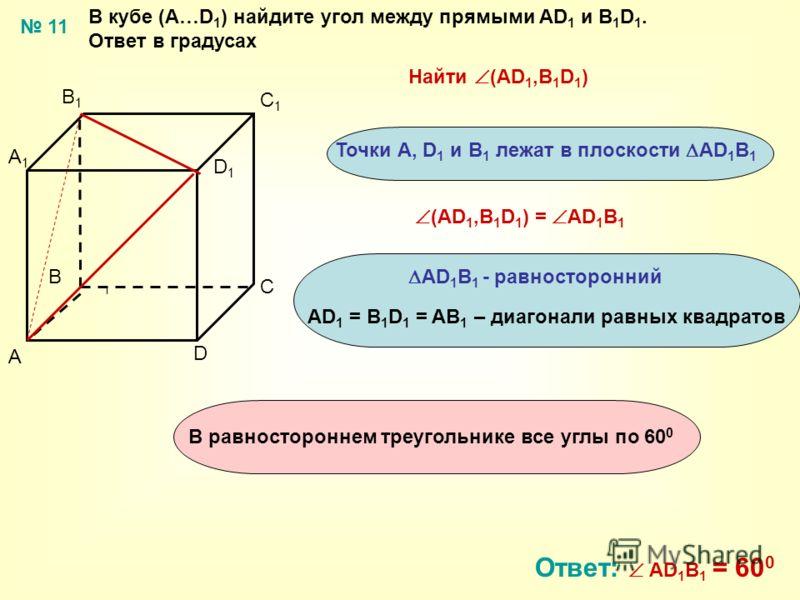 В кубе (А…D 1 ) найдите угол между прямыми AD 1 и B 1 D 1. Ответ в градусах A B C D A1A1 B1B1 C1C1 D1D1 Найти (AD 1,B 1 D 1 ) Ответ: AD 1 B 1 = 60 0 11 Точки А, D 1 и B 1 лежат в плоскости АD 1 B 1 АD 1 B 1 - равносторонний AD 1 = B 1 D 1 = AB 1 – ди